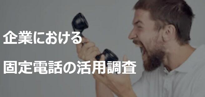 【企業における固定電話の活用調査2019】それでも固定電話はこれからも使われる!?固定電話の現状と課題が明確に